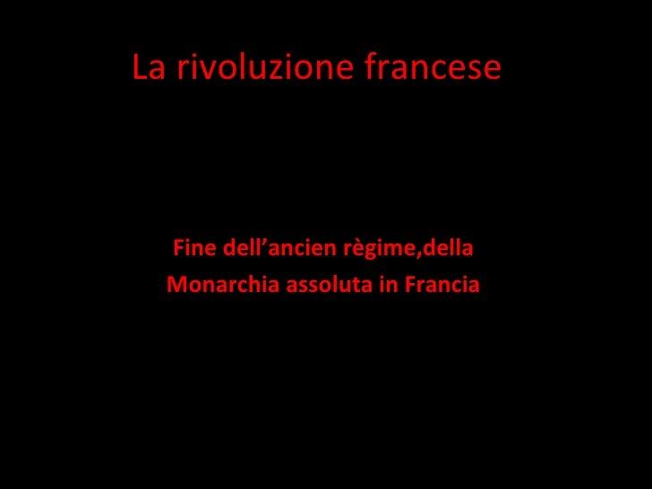 La rivoluzione francese Fine dell'ancien règime,della Monarchia assoluta in Francia