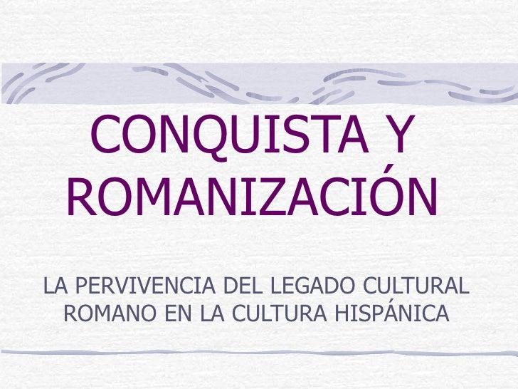 CONQUISTA Y ROMANIZACIÓN LA PERVIVENCIA DEL LEGADO CULTURAL ROMANO EN LA CULTURA HISPÁNICA