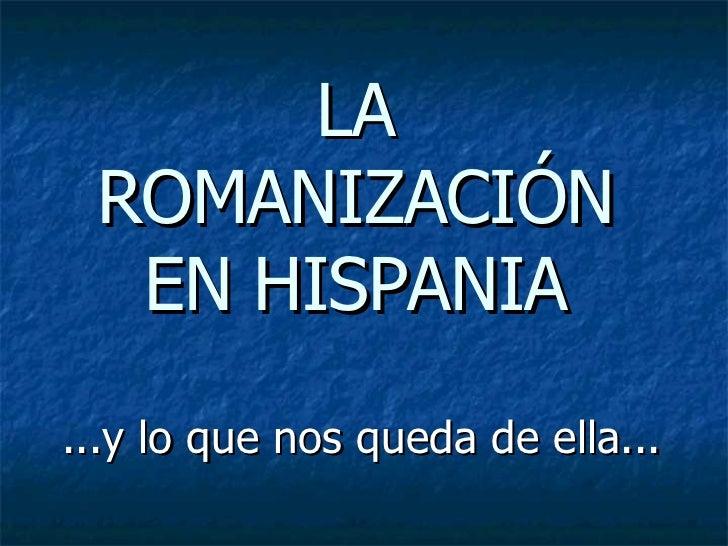 LA ROMANIZACIÓN EN HISPANIA ...y lo que nos queda de ella...