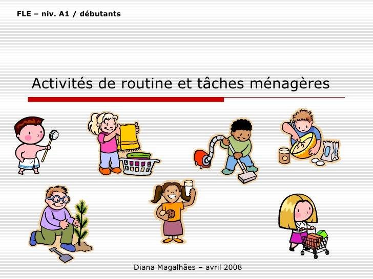 Activités de routine et tâches ménagères Diana Magalhães – avril 2008 FLE – niv. A1 / débutants