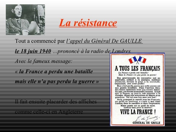 La résistance Tout a commencé par  l'appel du Général De GAULLE  le 18 juin 1940  …prononcé à la radio de Londres Avec le ...