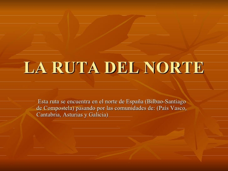 LA RUTA DEL NORTE Esta ruta se encuentra en el norte de España (Bilbao-Santiago de Compostela) pasando por las comunidades...