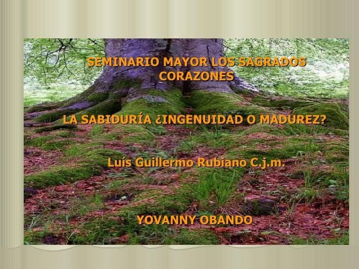 SEMINARIO MAYOR LOS SAGRADOS CORAZONES LA SABIDURÍA ¿INGENUIDAD O MADUREZ?  Luís Guillermo Rubiano C.j.m. YOVANNY OBANDO