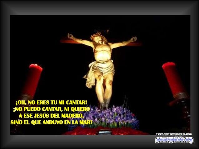 ¡OH, NO ERES TU MI CANTAR! ¡NO PUEDO CANTAR, NI QUIERO   A ESE JESÚS DEL MADERO,SINO EL QUE ANDUVO EN LA MAR!