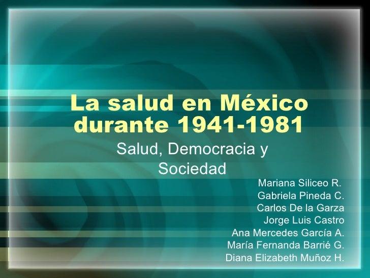 La salud en México durante 1941-1981 Salud, Democracia y Sociedad Mariana Siliceo R.  Gabriela Pineda C. Carlos De la Garz...