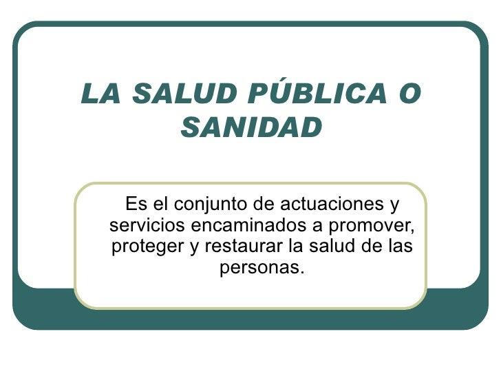 LA SALUD PÚBLICA O SANIDAD Es el conjunto de actuaciones y servicios encaminados a promover, proteger y restaurar la salud...