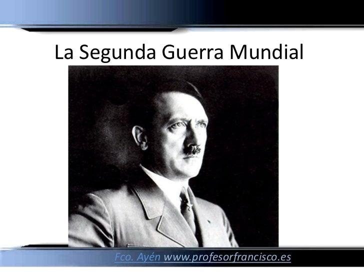 La Segunda Guerra Mundial Fco. Ayén www.profesorfrancisco.es
