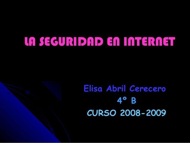 LA SEGURIDAD EN INTERNETLA SEGURIDAD EN INTERNET Elisa Abril CereceroElisa Abril Cerecero 4º B4º B CURSO 2008-2009CURSO 20...
