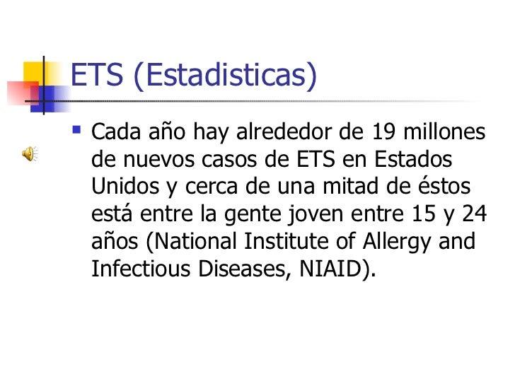 ETS (Estadisticas)     Cada año hay alrededor de 19 millones       de nuevos casos de ETS en Estados     Unidos y cerca d...