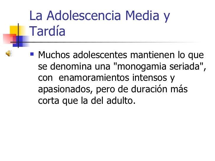 La Adolescencia Media y Tardía     Muchos adolescentes mantienen lo que       se denomina una quot;monogamia seriadaquot;...