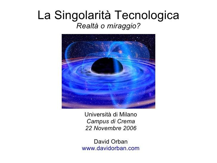 La Singolarità Tecnologica Realtà o miraggio? <ul><ul><li>Università di Milano </li></ul></ul><ul><ul><li>Campus di Crema ...