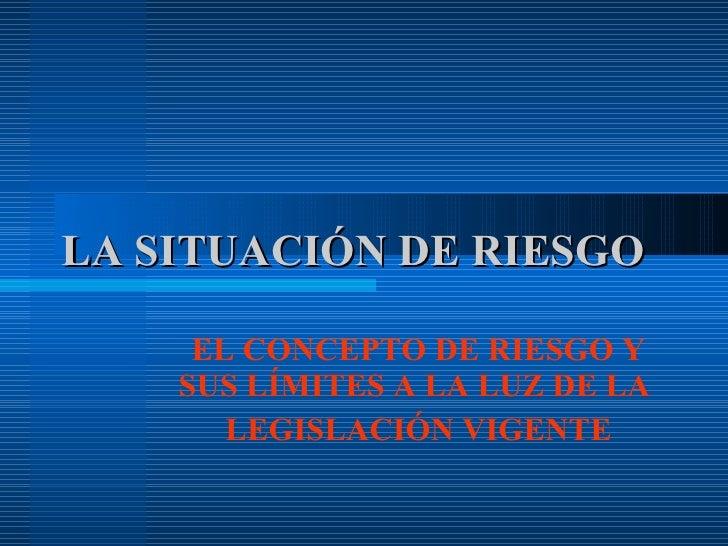 LA SITUACIÓN DE RIESGO EL CONCEPTO DE RIESGO Y SUS LÍMITES A LA LUZ DE LA  LEGISLACIÓN VIGENTE