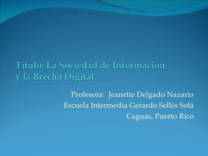 Profesora:  Jeanette Delgado Nazario Escuela Intermedia Gerardo Sellés Solá Caguas, Puerto Rico