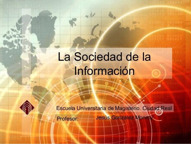 La Sociedad de la   InformaciónEscuela Universitaria de Magisterio. Ciudad RealProfesor:       Jesús González Monroy