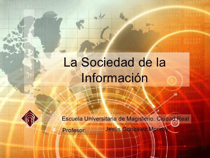 La Sociedad de la Información Jesús González Monroy Escuela Universitaria de Magisterio. Ciudad Real Profesor: