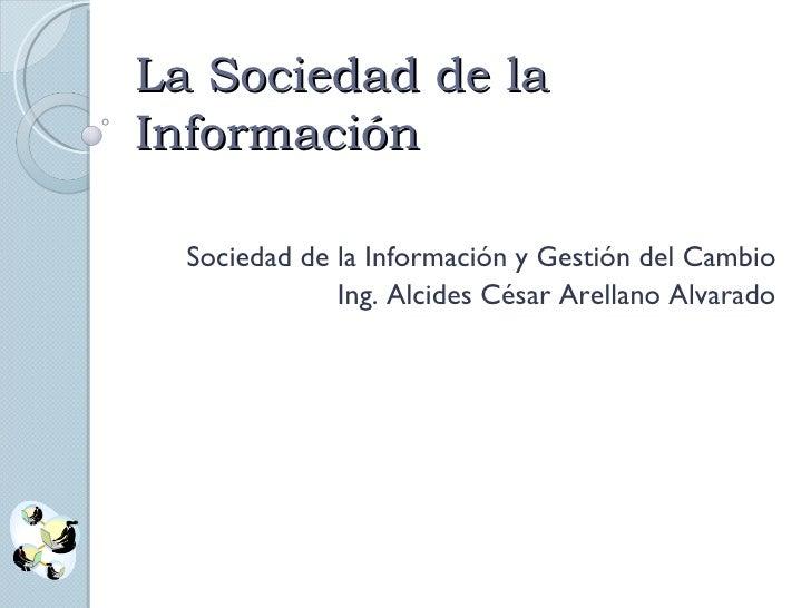 La Sociedad de la Información Sociedad de la Información y Gestión del Cambio Ing. Alcides César Arellano Alvarado