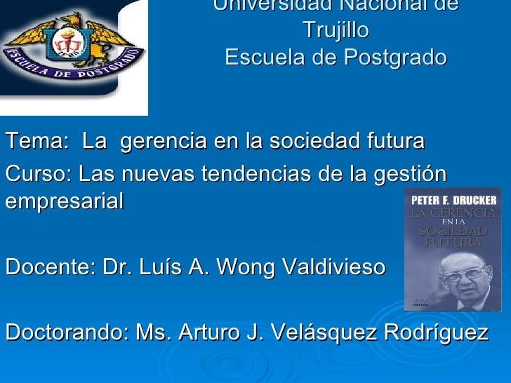 Universidad Nacional de Trujillo Escuela de Postgrado Tema:  La  gerencia en la sociedad futura Curso: Las nuevas tendenci...