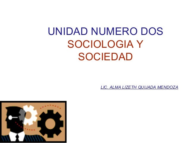 UNIDAD NUMERO DOS SOCIOLOGIA Y SOCIEDAD LIC. ALMA LIZETH QUIJADA MENDOZA