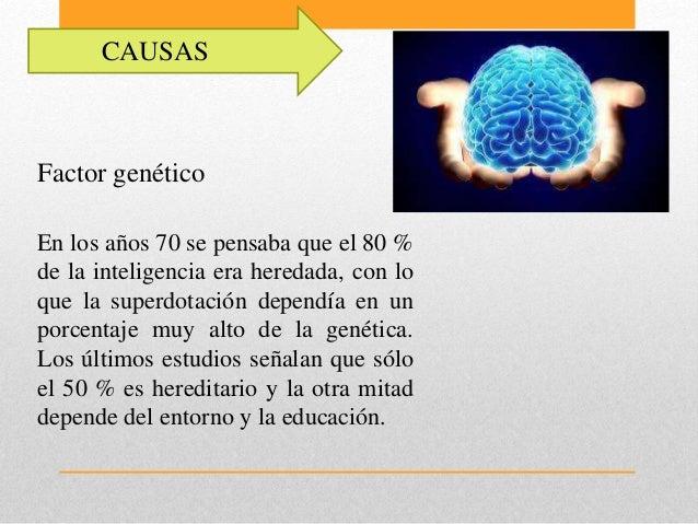 CAUSAS Factor genético En los años 70 se pensaba que el 80 % de la inteligencia era heredada, con lo que la superdotación ...