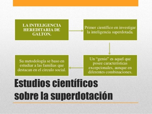 Estudios científicos sobre la superdotación LA INTELIGENCIA HEREDITARIA DE GALTON. Primer científico en investigar la inte...