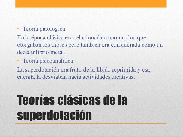 Teorías clásicas de la superdotación • Teoría patológica En la época clásica era relacionada como un don que otorgaban los...