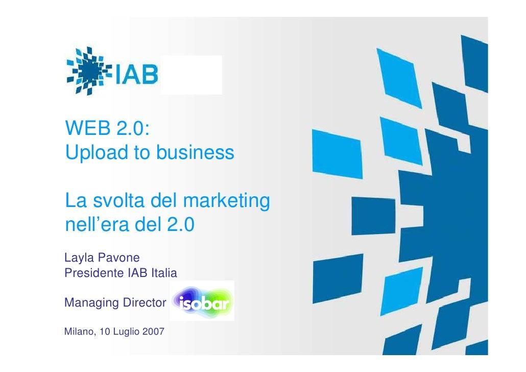 WEB 2.0: Upload to business  La svolta del marketing nell'era del 2.0 Layla Pavone Presidente IAB Italia  Managing Directo...