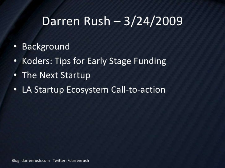 Darren Rush – 3/24/2009 •    Background •    Koders: Tips for Early Stage Funding •    The Next Startup •    LA Startup Ec...