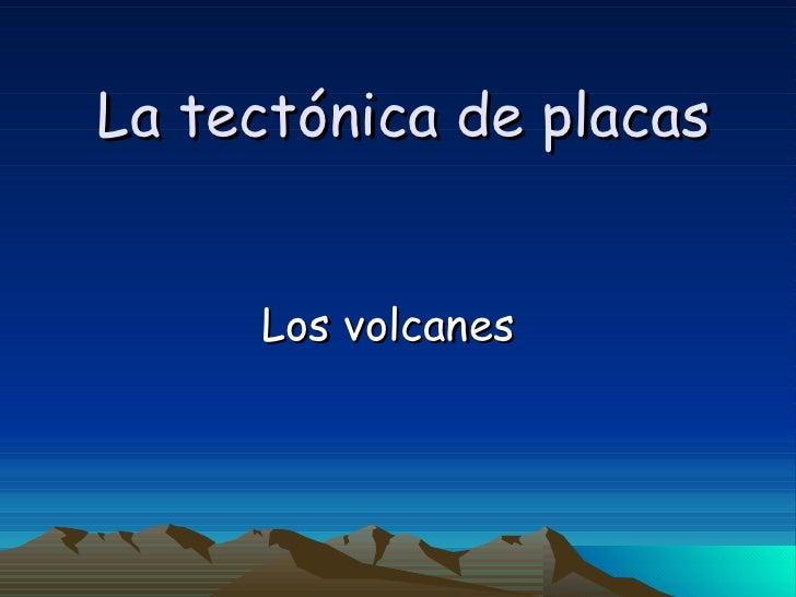 La tectónica de placas Los volcanes