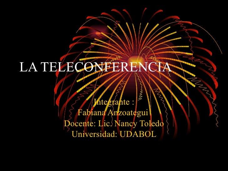 LA TELECONFERENCIA   Integrante : Fabiana Anzoategui  Docente: Lic. Nancy Toledo Universidad: UDABOL