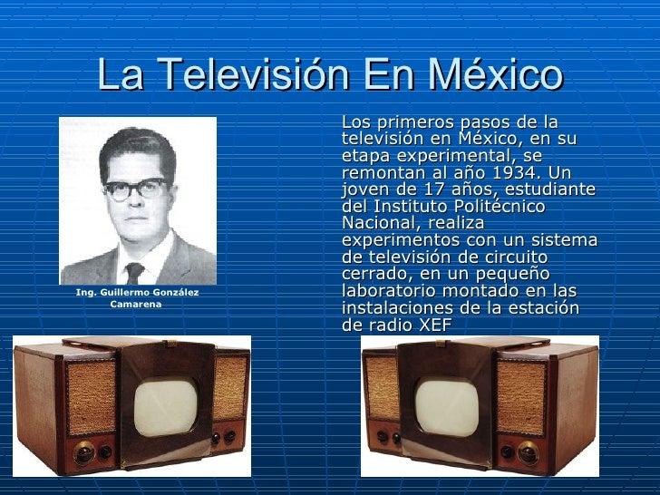 La Televisión En México Los primeros pasos de la televisión en México, en su etapa experimental, se remontan al año 1934. ...