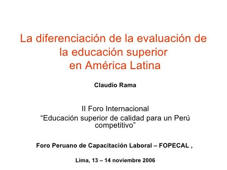 """La diferenciación de la evaluación de la educación superior  en América Latina Claudio Rama II Foro Internacional """" Educac..."""