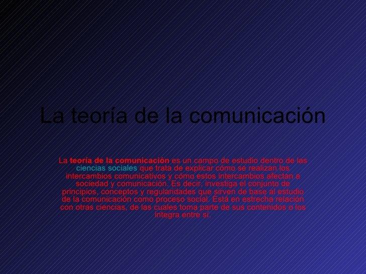 La teoría de la comunicación La  teoría de la comunicación  es un campo de estudio dentro de las  ciencias sociales  que t...