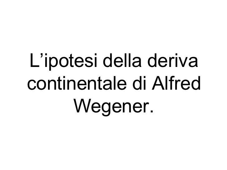 L'ipotesi della deriva continentale di Alfred Wegener.