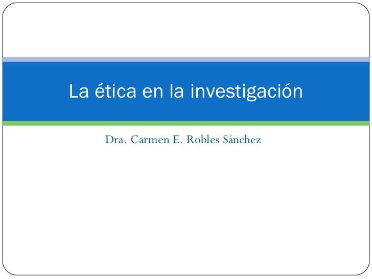 Dra. Carmen E. Robles Sánchez La ética en la investigación