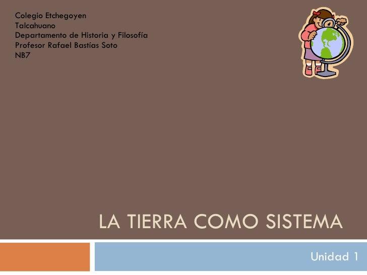LA TIERRA COMO SISTEMA Unidad 1 Colegio Etchegoyen Talcahuano Departamento de Historia y Filosofía Profesor Rafael Bastías...