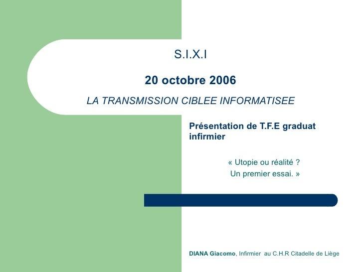 S.I.X.I 20 octobre 2006 LA TRANSMISSION CIBLEE INFORMATISEE Présentation de T.F.E graduat infirmier « Utopie ou réalité ? ...