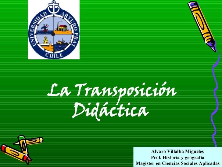 Alvaro Villalba Migueles Prof. Historia y geografía Magister en Ciencias Sociales Aplicadas La Transposición Didáctica