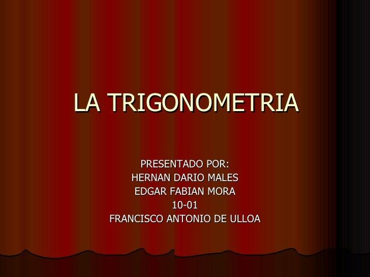 LA TRIGONOMETRIA PRESENTADO POR: HERNAN DARIO MALES EDGAR FABIAN MORA 10-01 FRANCISCO ANTONIO DE ULLOA