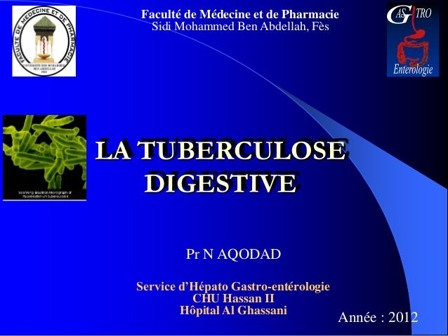 Faculté de Médecine et de Pharmacie   Sidi Mohammed Ben Abdellah, FèsLA TUBERCULOSE   DIGESTIVE           Pr N AQODAD  Ser...