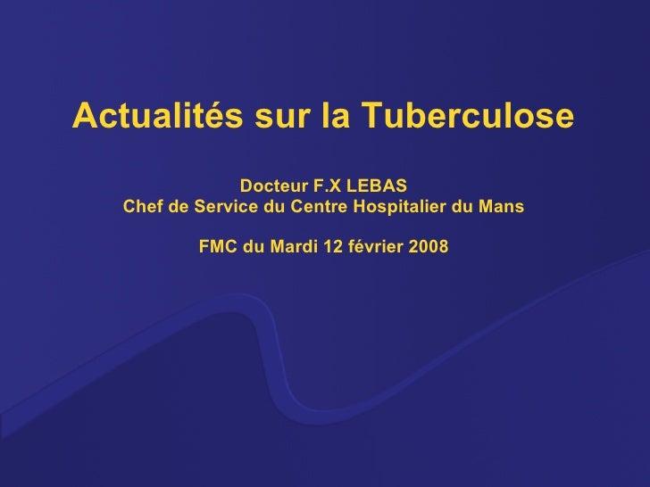 Actualités sur la Tuberculose Docteur F.X LEBAS Chef de Service du Centre Hospitalier du Mans FMC du Mardi 12 février 2008