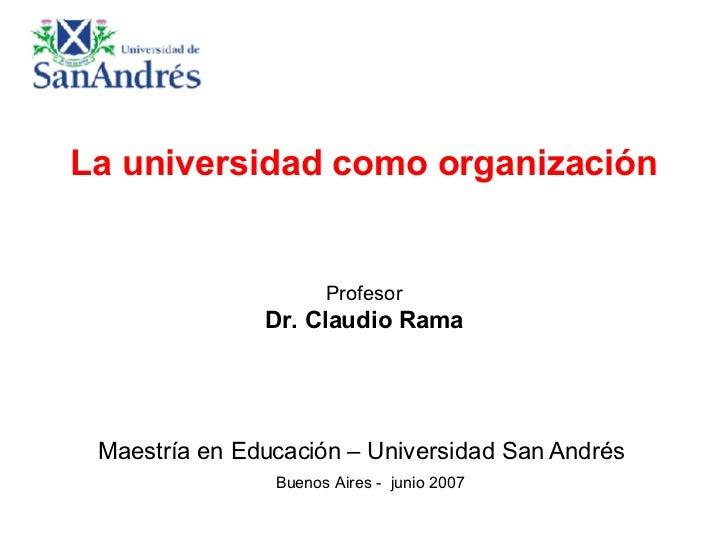 La universidad como organización Profesor Dr. Claudio Rama Maestría en Educación – Universidad San Andrés    Buenos Aires ...