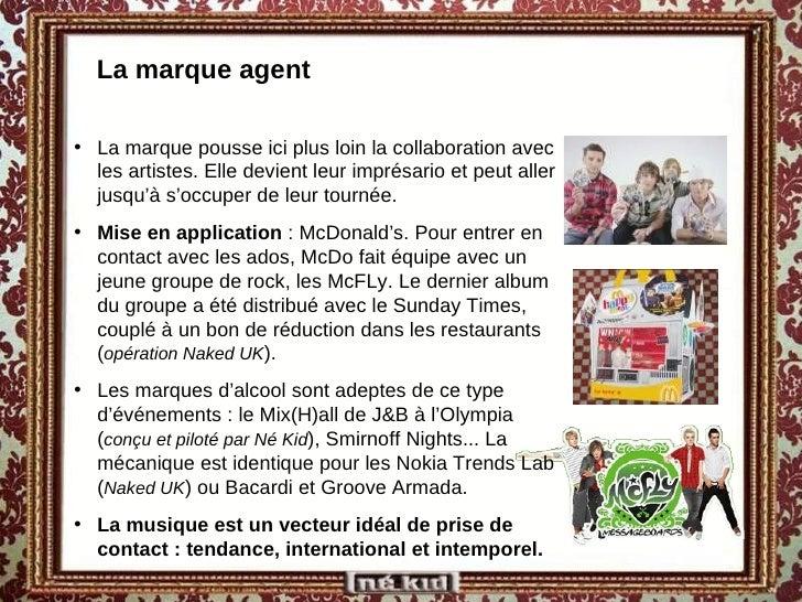 La marque agent <ul><li>La marque pousse ici plus loin la collaboration avec les artistes. Elle devient leur imprésario et...
