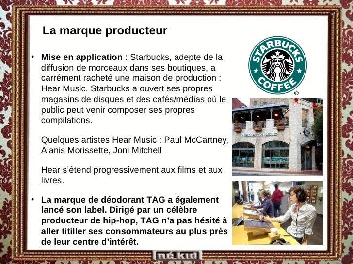La marque producteur <ul><li>Mise en application  : Starbucks, adepte de la diffusion de morceaux dans ses boutiques, a ca...