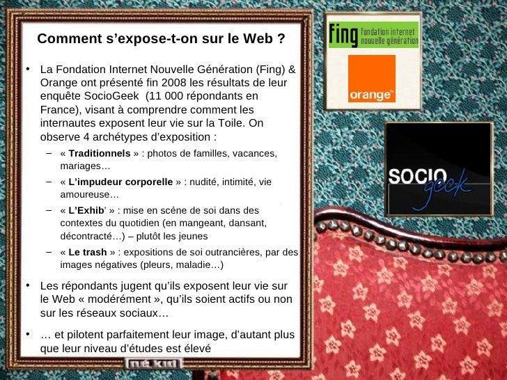 Comment s'expose-t-on sur le Web ? <ul><li>La Fondation Internet Nouvelle Génération (Fing) & Orange ont présenté fin 2008...