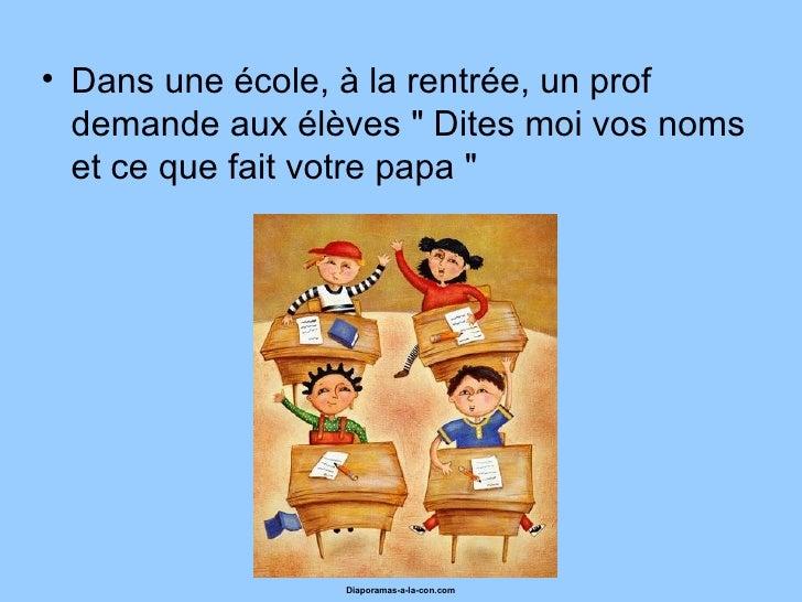 """• Dans une école, à la rentrée, un prof  demande aux élèves """" Dites moi vos noms  et ce que fait votre papa """"             ..."""