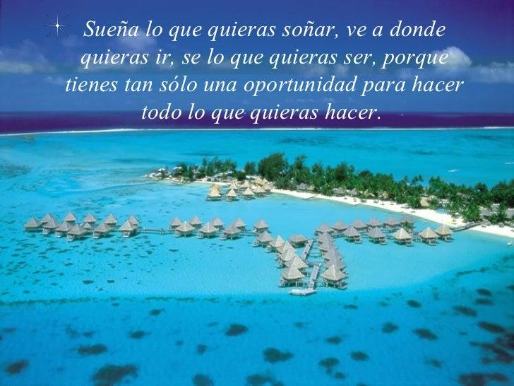 Sueña lo que quieras soñar, ve a donde quieras ir, se lo que quieras ser, porque tienes tan sólo una oportunidad para hace...