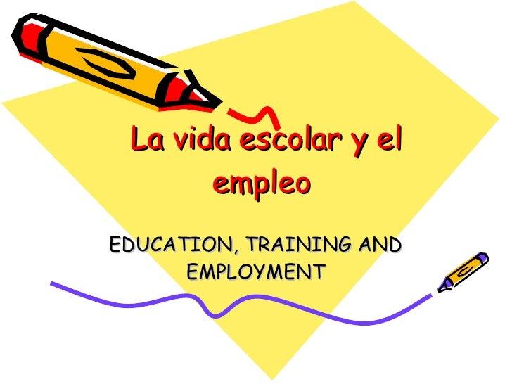 La vida escolar y el empleo   EDUCATION, TRAINING AND EMPLOYMENT