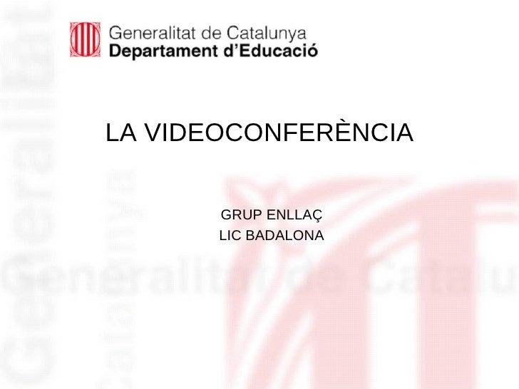 LA VIDEOCONFERÈNCIA <ul><li>GRUP ENLLAÇ </li></ul><ul><li>LIC BADALONA </li></ul>