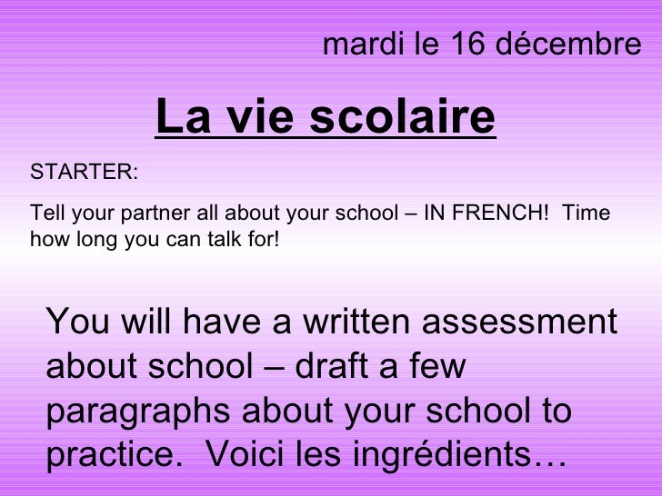 La vie scolaire mardi le 16 décembre You will have a written assessment about school – draft a few paragraphs about your s...