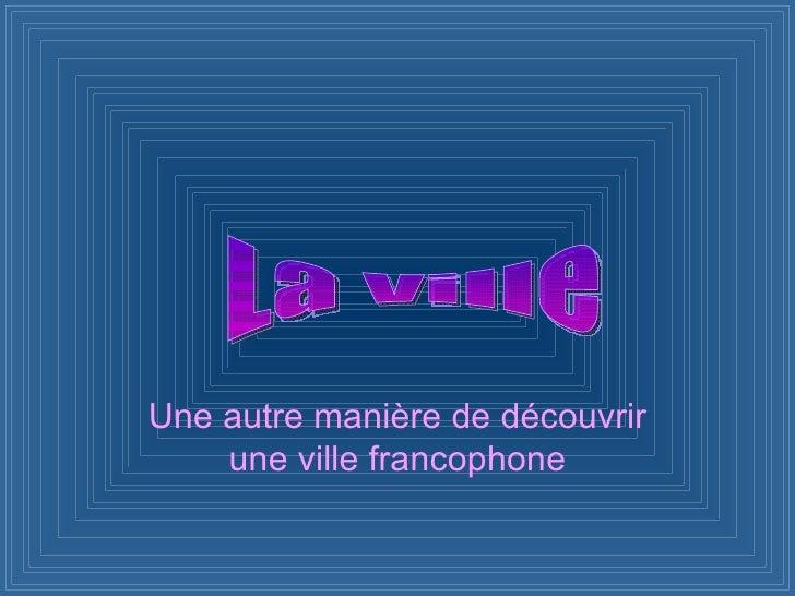 Une autre manière de découvrir une ville francophone La ville